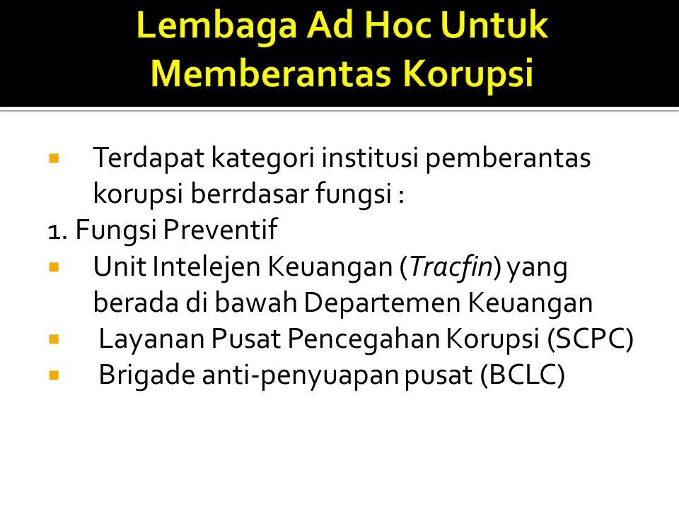  Terdapat kategori institusi pemberantas korupsi berrdasar fungsi : 1. Fungsi Preventif  Unit Intelejen Keuangan (Tracfin) yang berada di bawah Depa