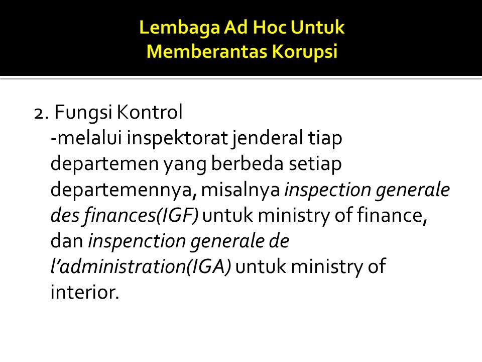 2. Fungsi Kontrol -melalui inspektorat jenderal tiap departemen yang berbeda setiap departemennya, misalnya inspection generale des finances(IGF) untu