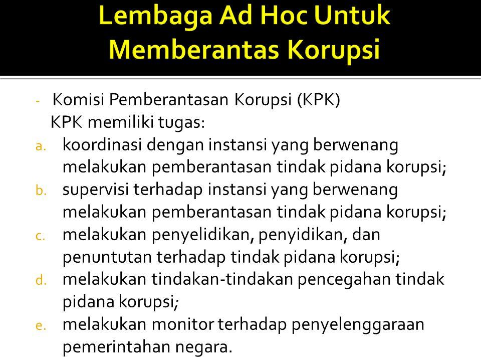 - Komisi Pemberantasan Korupsi (KPK) KPK memiliki tugas: a. koordinasi dengan instansi yang berwenang melakukan pemberantasan tindak pidana korupsi; b