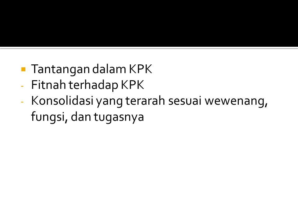  Tantangan dalam KPK - Fitnah terhadap KPK - Konsolidasi yang terarah sesuai wewenang, fungsi, dan tugasnya