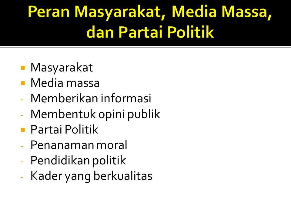  Masyarakat  Media massa - Memberikan informasi - Membentuk opini publik  Partai Politik - Penanaman moral - Pendidikan politik - Kader yang berkua