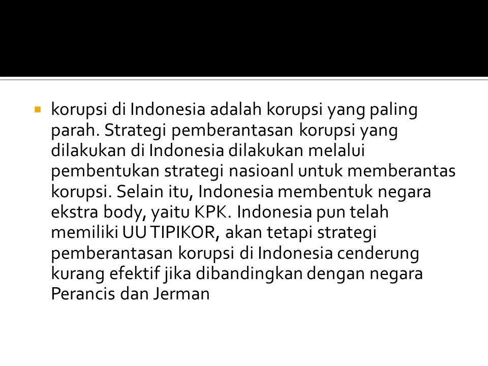  korupsi di Indonesia adalah korupsi yang paling parah. Strategi pemberantasan korupsi yang dilakukan di Indonesia dilakukan melalui pembentukan stra