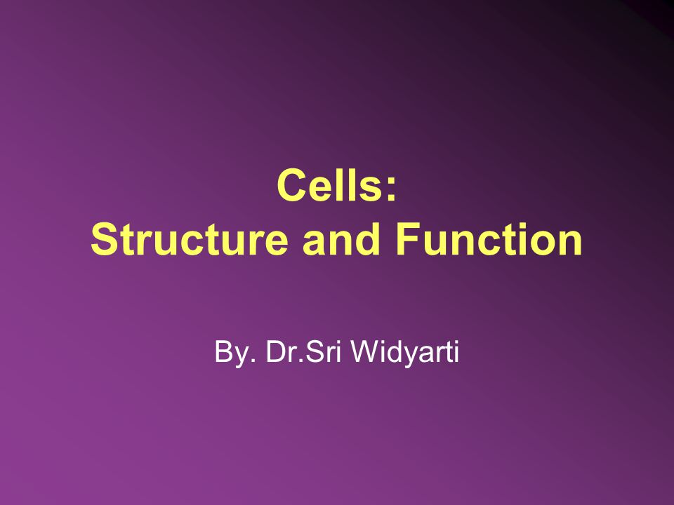 Cells: Structure and Function By. Dr.Sri Widyarti