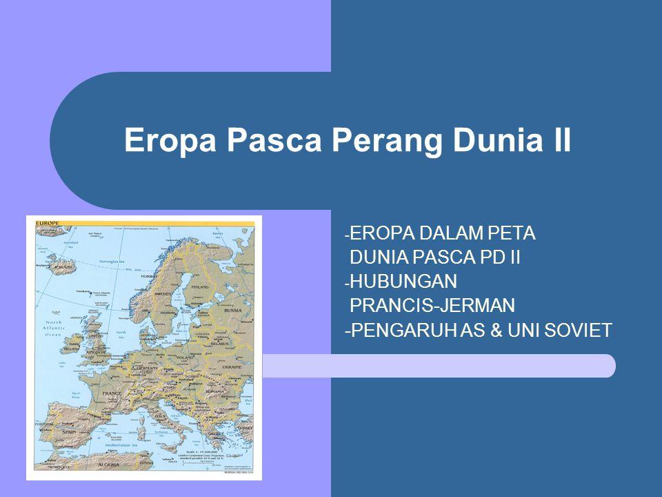 Eropa Pasca Perang Dunia II - EROPA DALAM PETA DUNIA PASCA PD II - HUBUNGAN PRANCIS-JERMAN -PENGARUH AS & UNI SOVIET