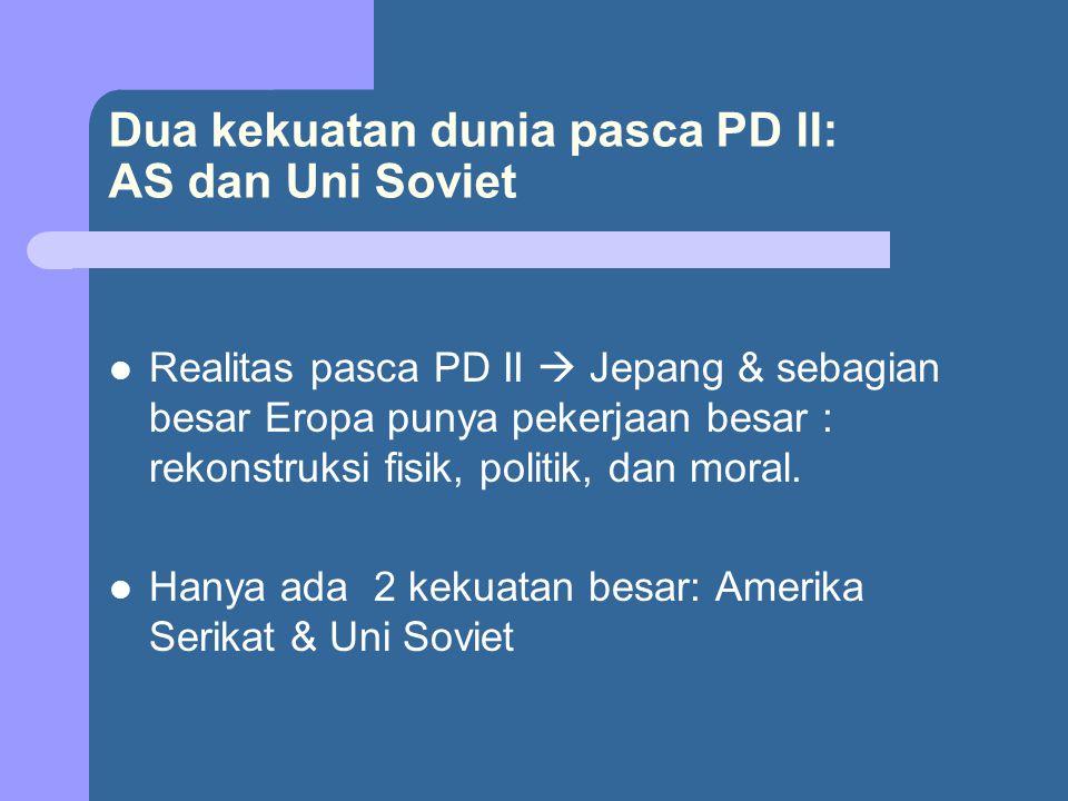 Dua kekuatan dunia pasca PD II: AS dan Uni Soviet Realitas pasca PD II  Jepang & sebagian besar Eropa punya pekerjaan besar : rekonstruksi fisik, pol