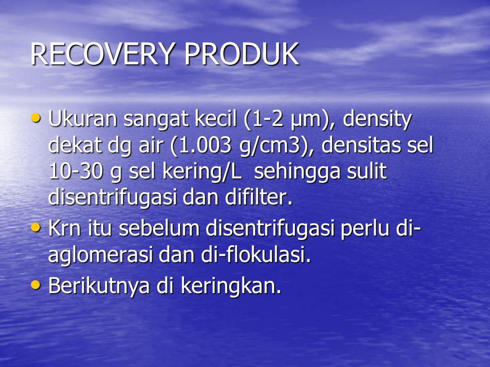 RECOVERY PRODUK Ukuran sangat kecil (1-2 µm), density dekat dg air (1.003 g/cm3), densitas sel 10-30 g sel kering/L sehingga sulit disentrifugasi dan
