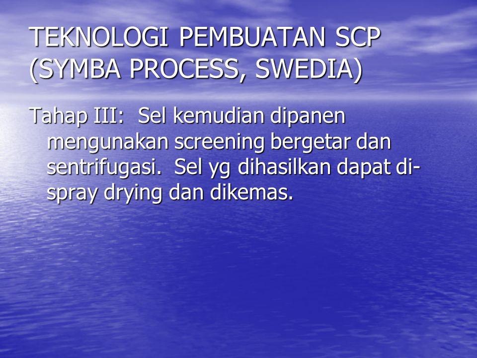 TEKNOLOGI PEMBUATAN SCP (SYMBA PROCESS, SWEDIA) Tahap III: Sel kemudian dipanen mengunakan screening bergetar dan sentrifugasi. Sel yg dihasilkan dapa