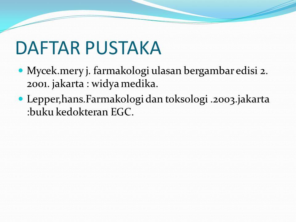 DAFTAR PUSTAKA Mycek.mery j. farmakologi ulasan bergambar edisi 2. 2001. jakarta : widya medika. Lepper,hans.Farmakologi dan toksologi.2003.jakarta :b
