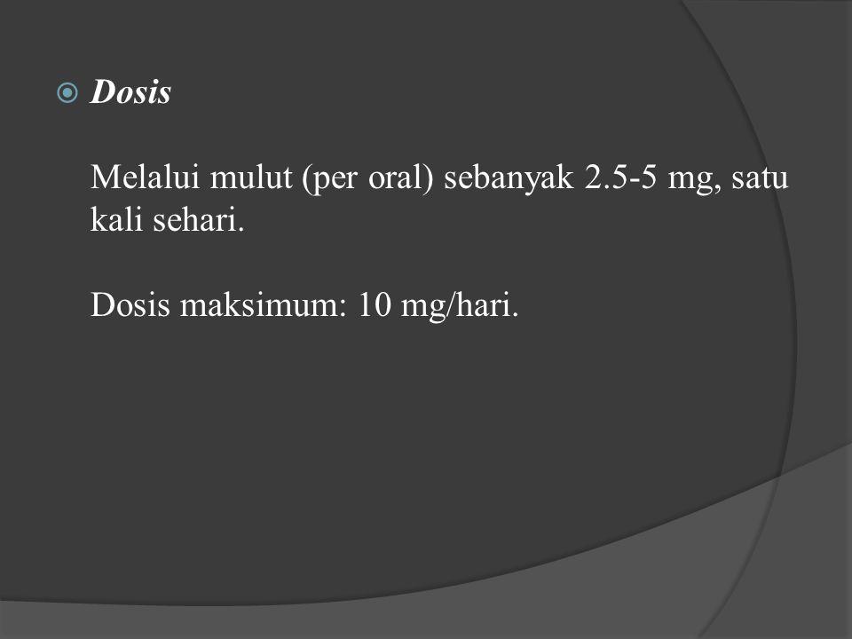  Dosis Melalui mulut (per oral) sebanyak 2.5-5 mg, satu kali sehari. Dosis maksimum: 10 mg/hari.