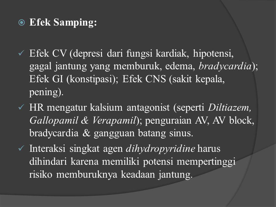  Efek Samping: Efek CV (depresi dari fungsi kardiak, hipotensi, gagal jantung yang memburuk, edema, bradycardia); Efek GI (konstipasi); Efek CNS (sak