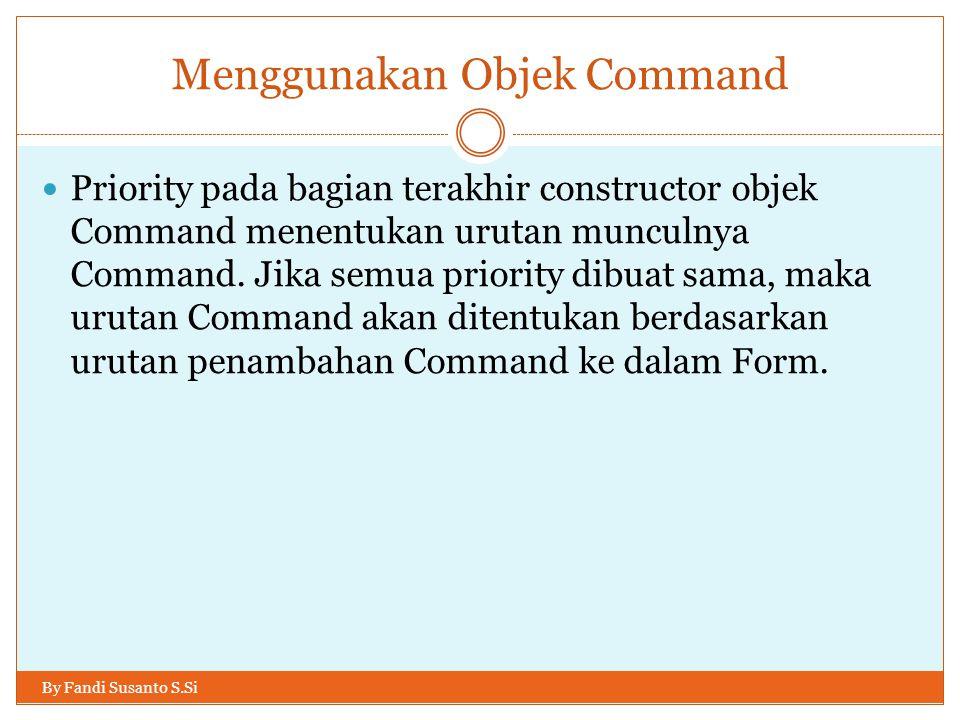 Menggunakan Objek Command By Fandi Susanto S.Si Priority pada bagian terakhir constructor objek Command menentukan urutan munculnya Command. Jika semu