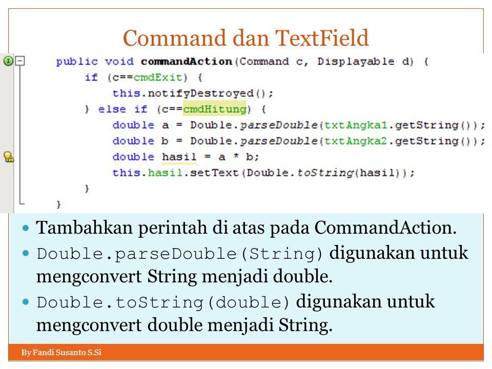 Command dan TextField By Fandi Susanto S.Si Tambahkan perintah di atas pada CommandAction. Double.parseDouble(String) digunakan untuk mengconvert Stri