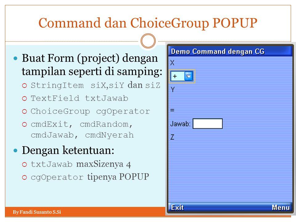 Command dan ChoiceGroup POPUP By Fandi Susanto S.Si Buat Form (project) dengan tampilan seperti di samping:  StringItem siX, siY dan siZ  TextField txtJawab  ChoiceGroup cgOperator  cmdExit, cmdRandom, cmdJawab, cmdNyerah Dengan ketentuan:  txtJawab maxSizenya 4  cgOperator tipenya POPUP