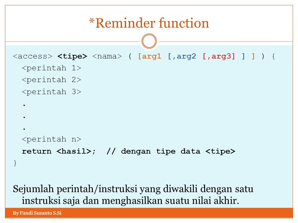 *Reminder function By Fandi Susanto S.Si ( [arg1 [,arg2 [,arg3] ] ] ) {. return ; // dengan tipe data } Sejumlah perintah/instruksi yang diwakili deng