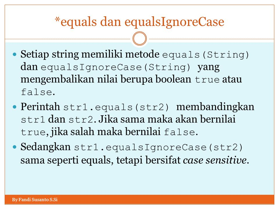 *equals dan equalsIgnoreCase By Fandi Susanto S.Si Setiap string memiliki metode equals(String) dan equalsIgnoreCase(String) yang mengembalikan nilai berupa boolean true atau false.
