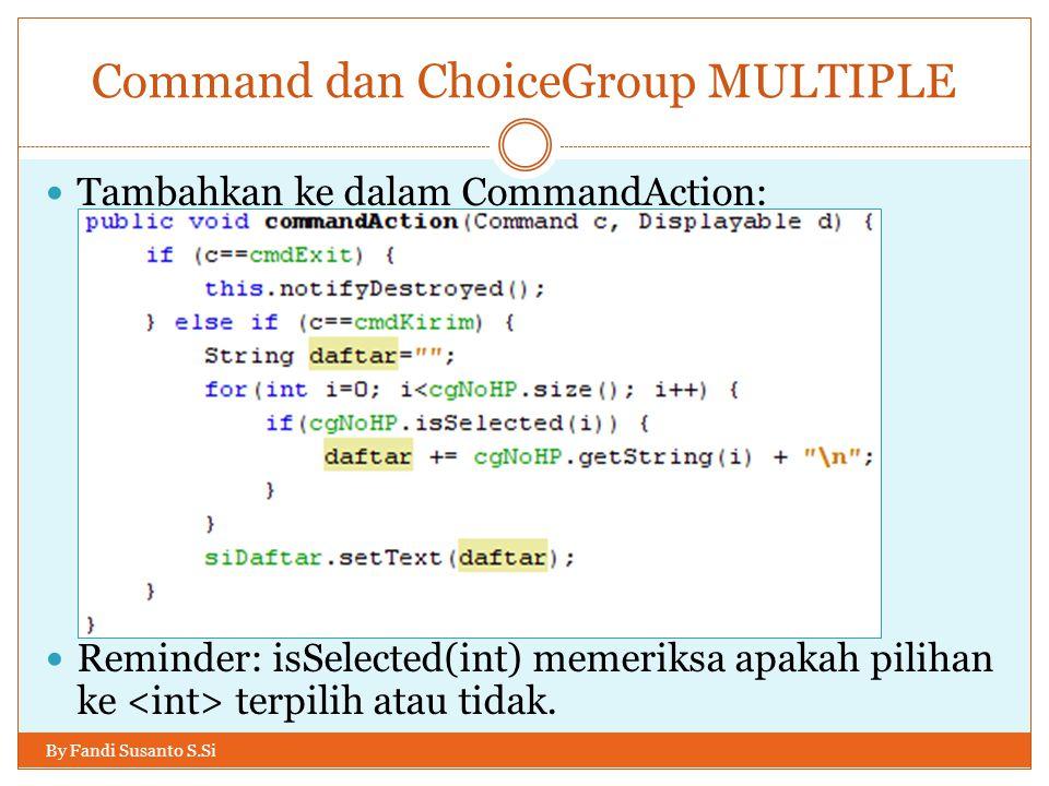 Command dan ChoiceGroup MULTIPLE By Fandi Susanto S.Si Tambahkan ke dalam CommandAction: Reminder: isSelected(int) memeriksa apakah pilihan ke terpilih atau tidak.