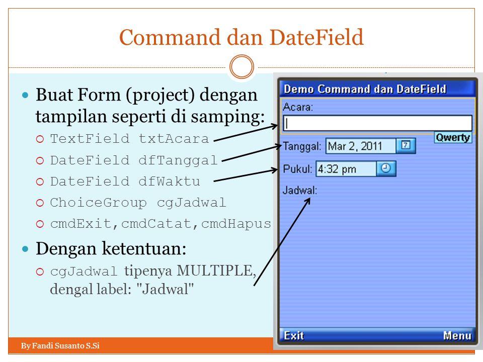 Command dan DateField By Fandi Susanto S.Si Buat Form (project) dengan tampilan seperti di samping:  TextField txtAcara  DateField dfTanggal  DateField dfWaktu  ChoiceGroup cgJadwal  cmdExit,cmdCatat,cmdHapus Dengan ketentuan:  cgJadwal tipenya MULTIPLE, dengal label: Jadwal