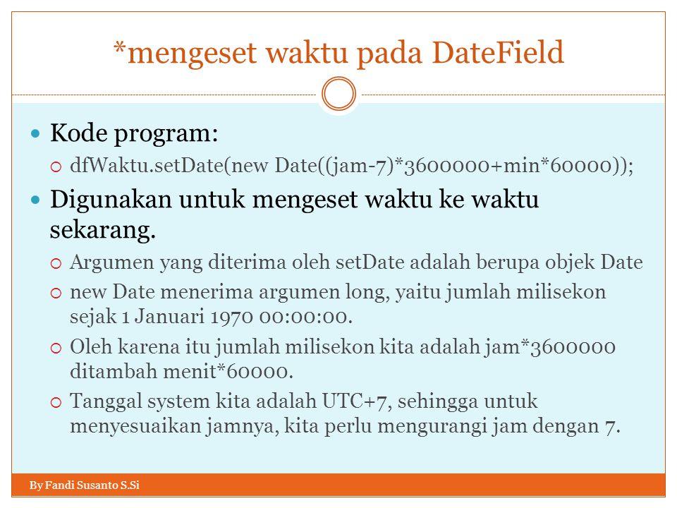 *mengeset waktu pada DateField By Fandi Susanto S.Si Kode program:  dfWaktu.setDate(new Date((jam-7)*3600000+min*60000)); Digunakan untuk mengeset waktu ke waktu sekarang.