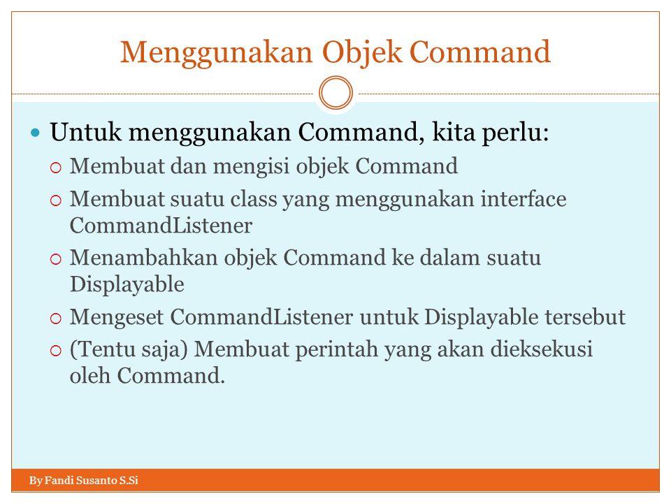 Menggunakan Objek Command By Fandi Susanto S.Si Untuk menggunakan Command, kita perlu:  Membuat dan mengisi objek Command  Membuat suatu class yang menggunakan interface CommandListener  Menambahkan objek Command ke dalam suatu Displayable  Mengeset CommandListener untuk Displayable tersebut  (Tentu saja) Membuat perintah yang akan dieksekusi oleh Command.