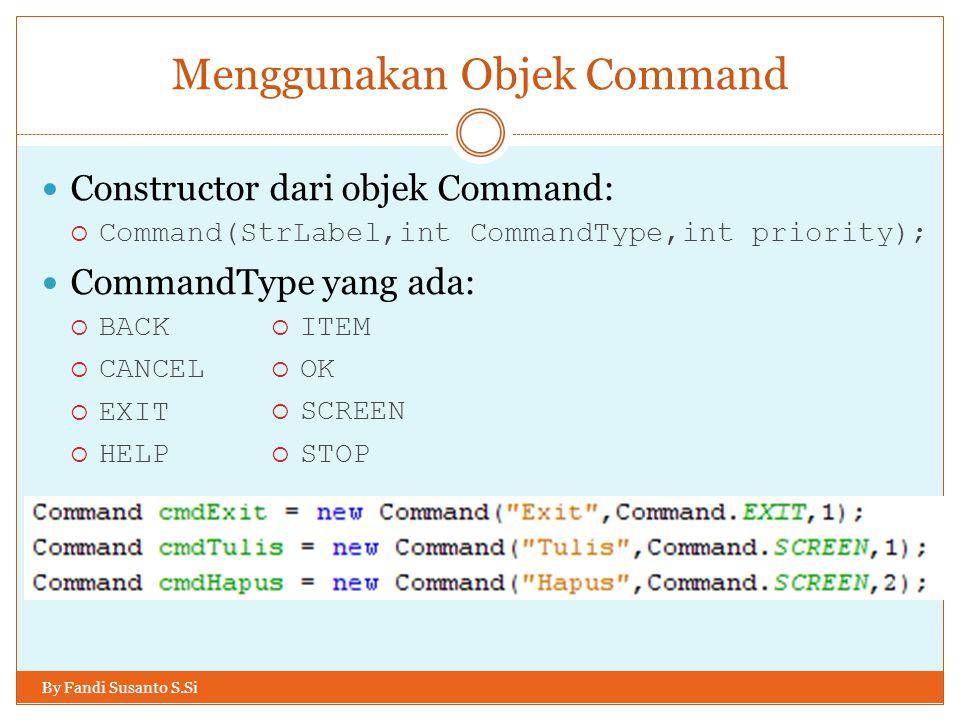 Menggunakan Objek Command By Fandi Susanto S.Si Untuk membuat suatu CommandListener, kita perlu menambahkan implements CommandListener pada class yang ingin dijadikan CommandListener Akan muncul error.