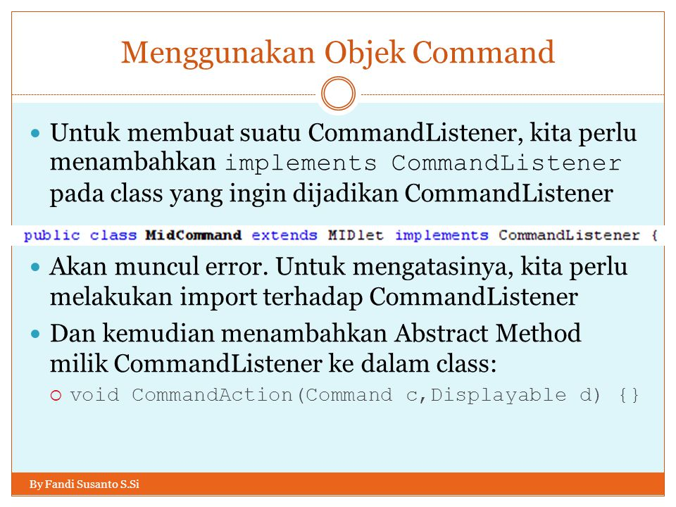 Menggunakan Objek Command By Fandi Susanto S.Si Untuk membuat suatu CommandListener, kita perlu menambahkan implements CommandListener pada class yang