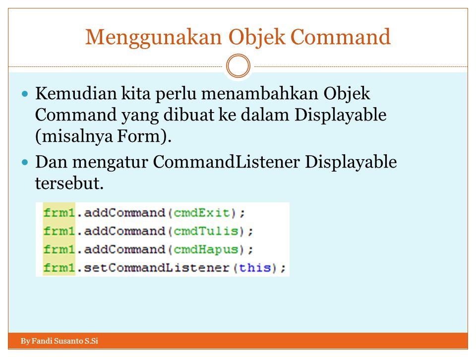 Menggunakan Objek Command By Fandi Susanto S.Si Kemudian kita perlu menambahkan Objek Command yang dibuat ke dalam Displayable (misalnya Form).