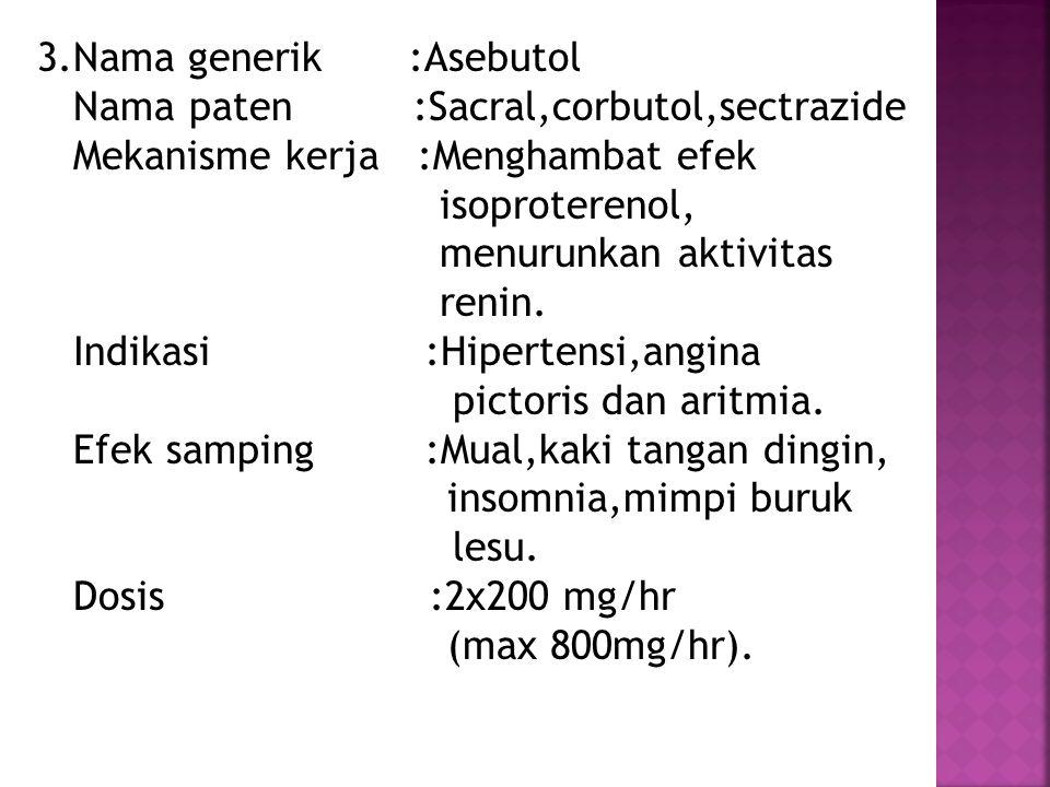 3.Nama generik :Asebutol Nama paten :Sacral,corbutol,sectrazide Mekanisme kerja :Menghambat efek isoproterenol, menurunkan aktivitas renin. Indikasi :