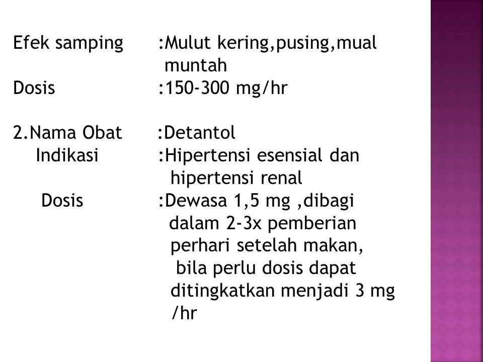 Efek samping :Mulut kering,pusing,mual muntah Dosis :150-300 mg/hr 2.Nama Obat :Detantol Indikasi:Hipertensi esensial dan hipertensi renal Dosis:Dewas