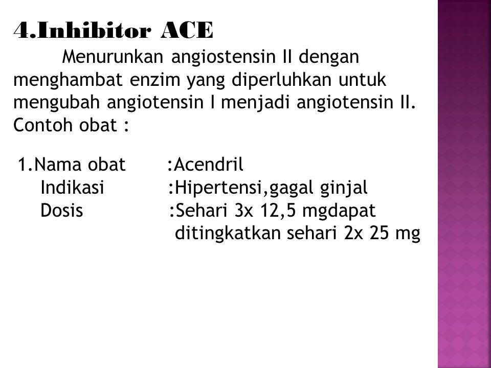 4.Inhibitor ACE Menurunkan angiostensin II dengan menghambat enzim yang diperluhkan untuk mengubah angiotensin I menjadi angiotensin II. Contoh obat :