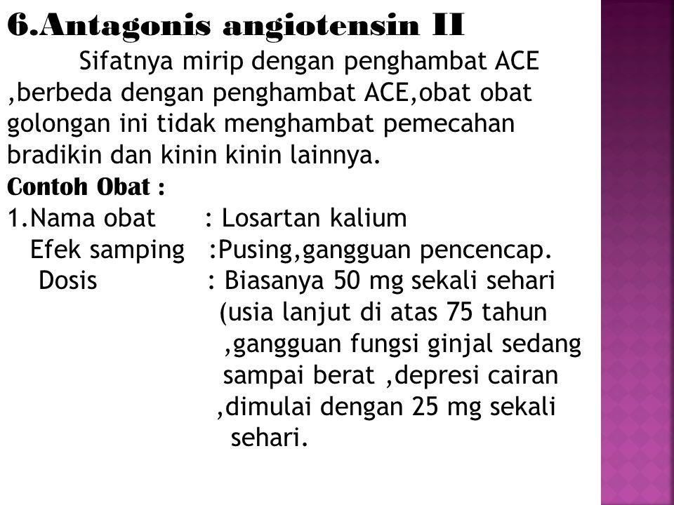 6.Antagonis angiotensin II Sifatnya mirip dengan penghambat ACE,berbeda dengan penghambat ACE,obat obat golongan ini tidak menghambat pemecahan bradik