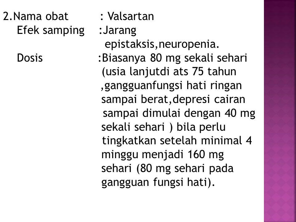 2.Nama obat : Valsartan Efek samping :Jarang epistaksis,neuropenia. Dosis :Biasanya 80 mg sekali sehari (usia lanjutdi ats 75 tahun,gangguanfungsi hat