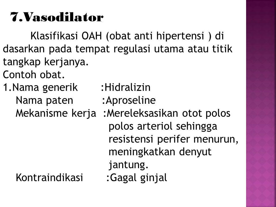 7.Vasodilator Klasifikasi OAH (obat anti hipertensi ) di dasarkan pada tempat regulasi utama atau titik tangkap kerjanya. Contoh obat. 1.Nama generik