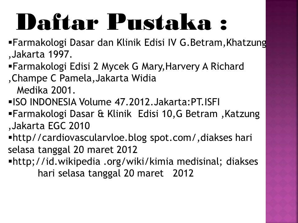 Daftar Pustaka :  Farmakologi Dasar dan Klinik Edisi IV G.Betram,Khatzung,Jakarta 1997.  Farmakologi Edisi 2 Mycek G Mary,Harvery A Richard,Champe C