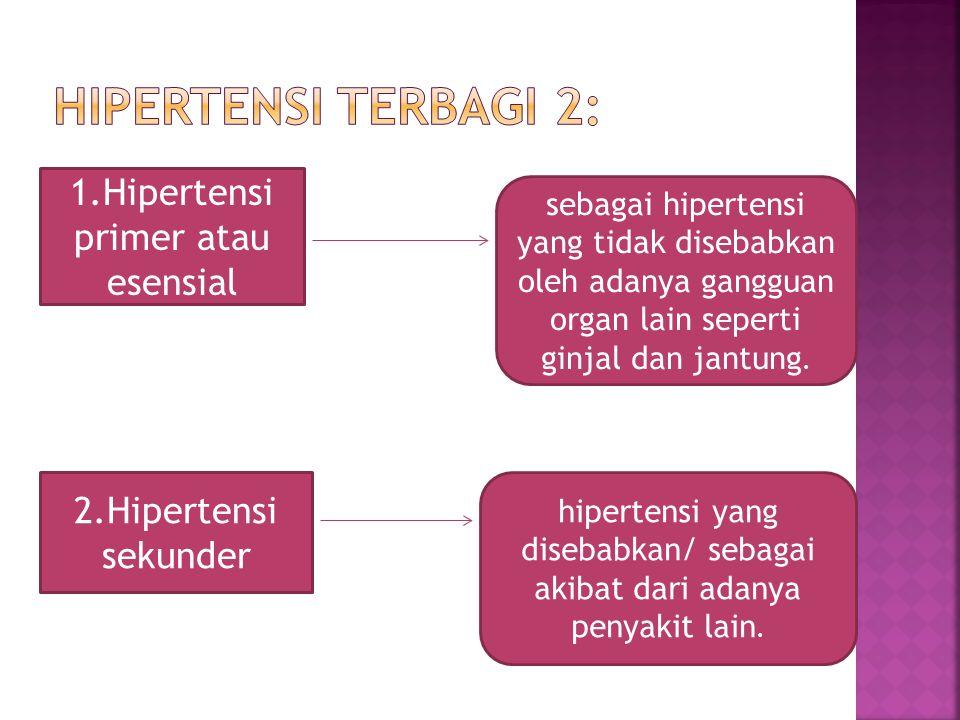 1.Hipertensi primer atau esensial sebagai hipertensi yang tidak disebabkan oleh adanya gangguan organ lain seperti ginjal dan jantung. 2.Hipertensi se