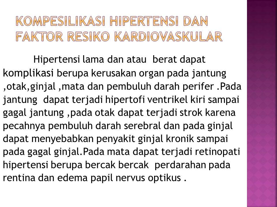 Hipertensi lama dan atau berat dapat komplikasi berupa kerusakan organ pada jantung,otak,ginjal,mata dan pembuluh darah perifer.Pada jantung dapat ter