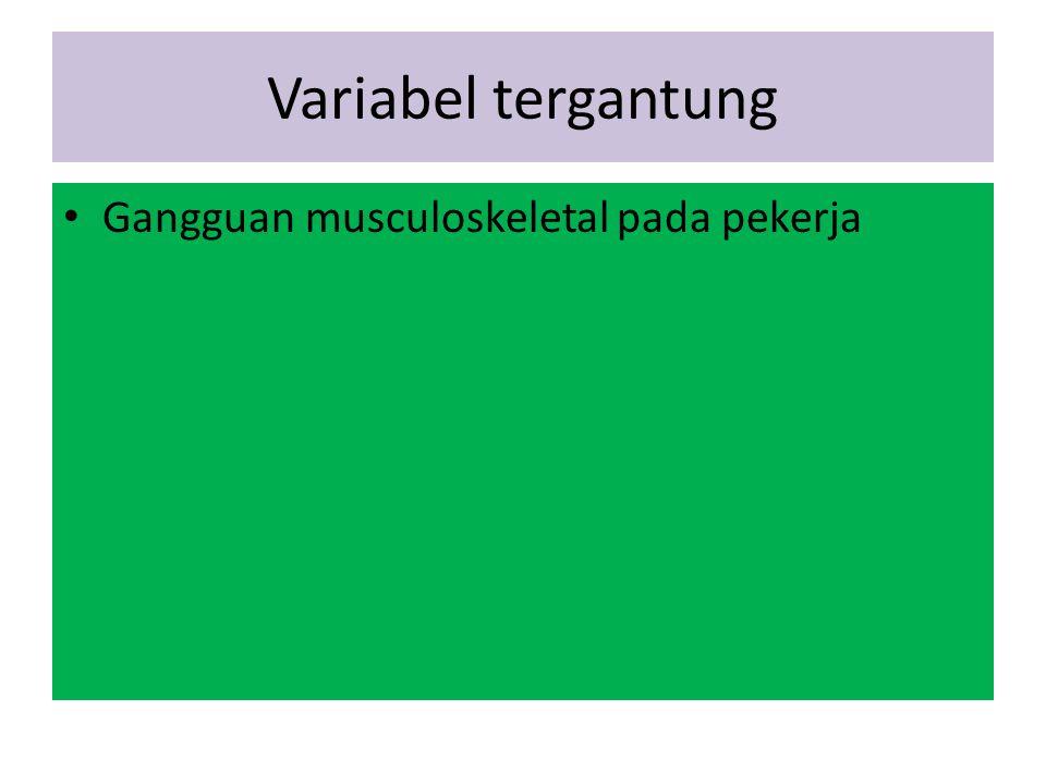 Variabel tergantung Gangguan musculoskeletal pada pekerja