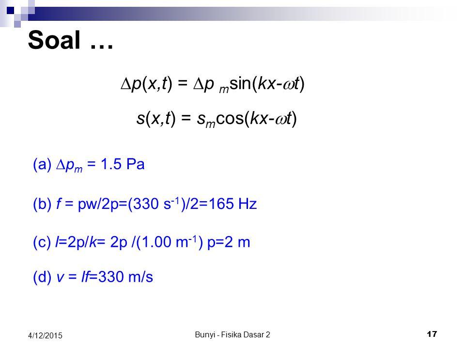 Bunyi - Fisika Dasar 2 16 4/12/2015 Tekanan dalam gelombang bunyi diberikan oleh persamaan ∆p = (1.5 Pa) sin p[(1.00 m -1 )x - (330 s -1 )t]. Tentukan
