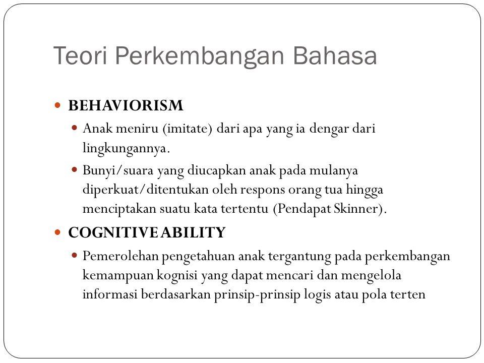 Teori Perkembangan Bahasa BEHAVIORISM Anak meniru (imitate) dari apa yang ia dengar dari lingkungannya. Bunyi/suara yang diucapkan anak pada mulanya d