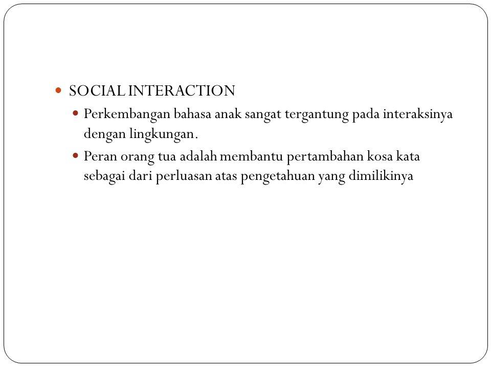 SOCIAL INTERACTION Perkembangan bahasa anak sangat tergantung pada interaksinya dengan lingkungan. Peran orang tua adalah membantu pertambahan kosa ka
