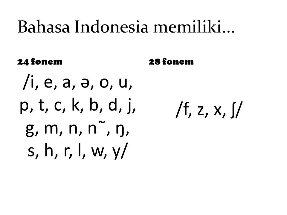 Bahasa Indonesia memiliki... 24 fonem /i, e, a, ə, o, u, p, t, c, k, b, d, j, g, m, n, n˜, ŋ, s, h, r, l, w, y/ 28 fonem /f, z, x, ʃ/