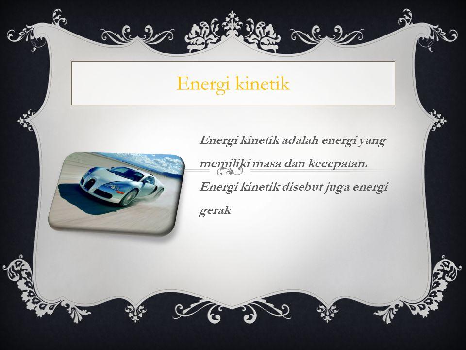 Energi kinetik adalah energi yang memiliki masa dan kecepatan. Energi kinetik disebut juga energi gerak Energi kinetik