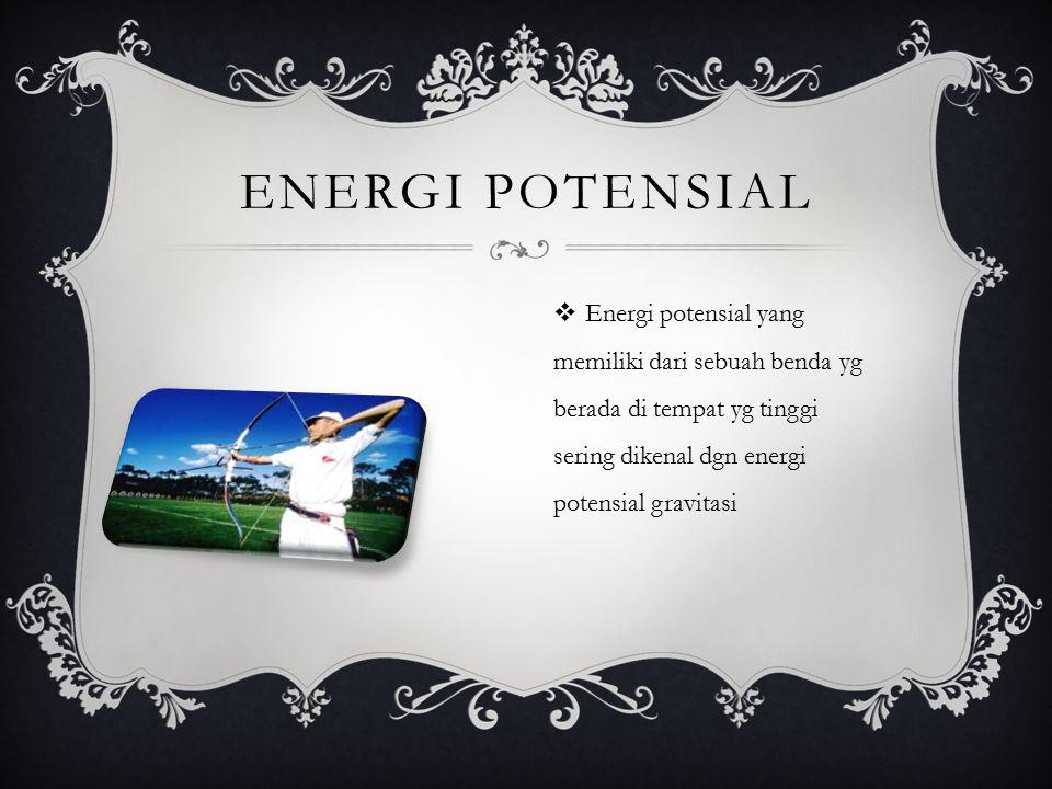 ENERGI POTENSIAL  Energi potensial yang memiliki dari sebuah benda yg berada di tempat yg tinggi sering dikenal dgn energi potensial gravitasi