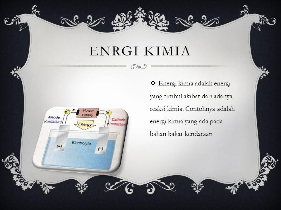 ENRGI KIMIA  Energi kimia adalah energi yang timbul akibat dari adanya reaksi kimia. Contohnya adalah energi kimia yang ada pada bahan bakar kendaraa