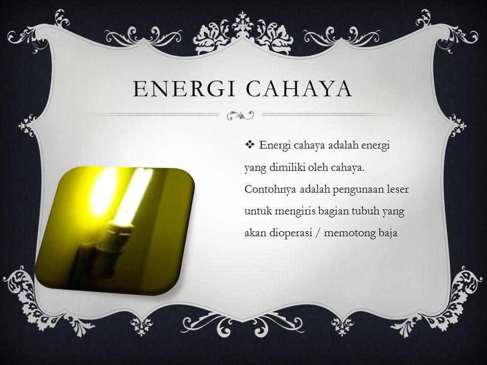 ENERGI CAHAYA  Energi cahaya adalah energi yang dimiliki oleh cahaya. Contohnya adalah pengunaan leser untuk mengiris bagian tubuh yang akan dioperas