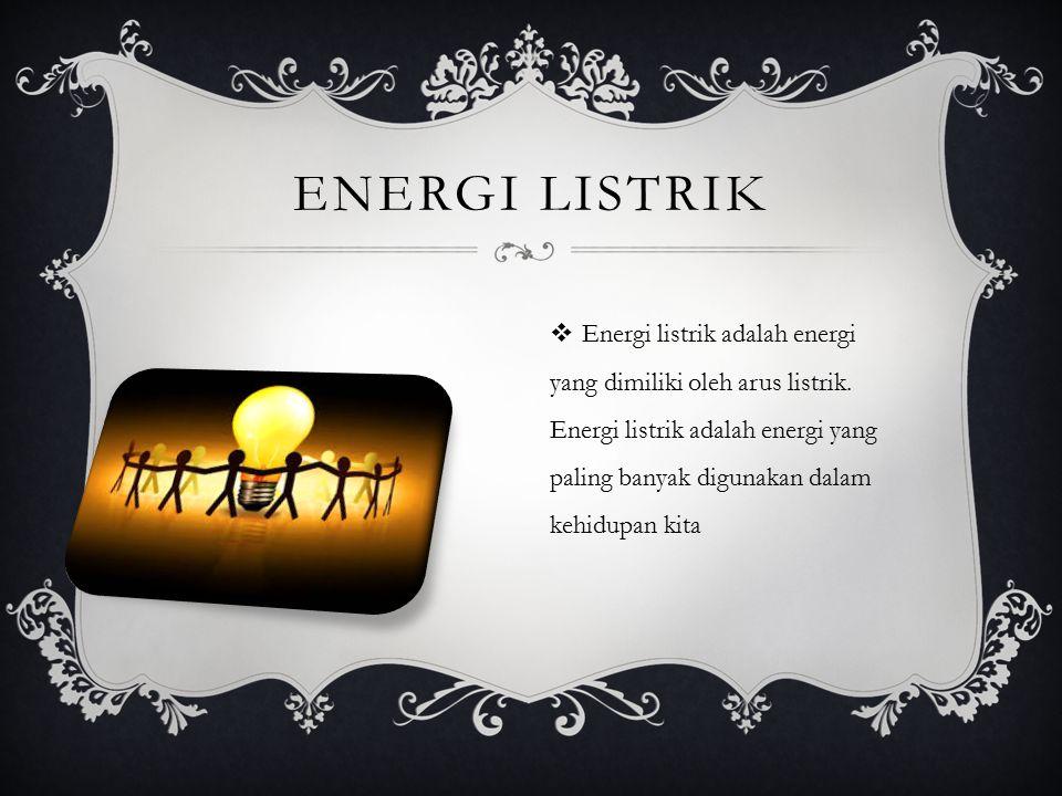 ENERGI LISTRIK  Energi listrik adalah energi yang dimiliki oleh arus listrik. Energi listrik adalah energi yang paling banyak digunakan dalam kehidup