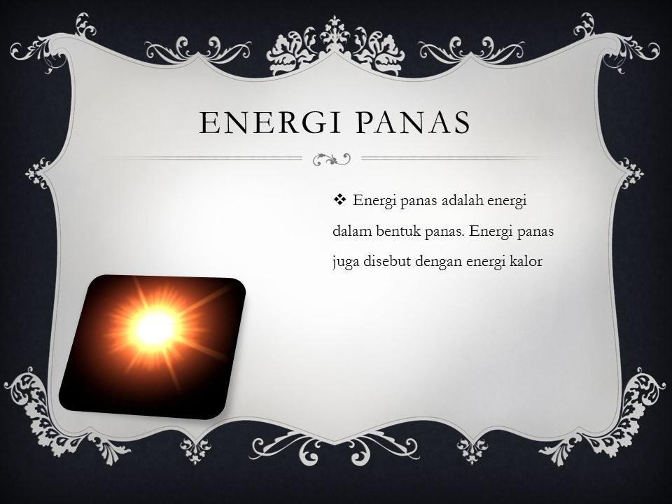 ENERGI PANAS  Energi panas adalah energi dalam bentuk panas. Energi panas juga disebut dengan energi kalor