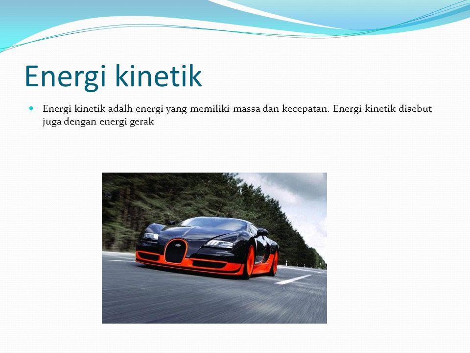 Energi kinetik Energi kinetik adalh energi yang memiliki massa dan kecepatan. Energi kinetik disebut juga dengan energi gerak