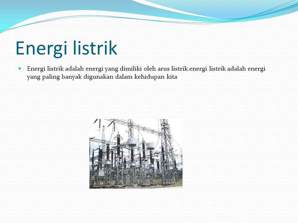 Energi listrik Energi listrik adalah energi yang dimiliki oleh arus listrik.energi listrik adalah energi yang paling banyak digunakan dalam kehidupan