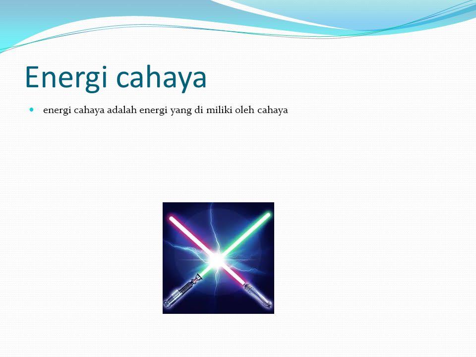 Energi cahaya energi cahaya adalah energi yang di miliki oleh cahaya