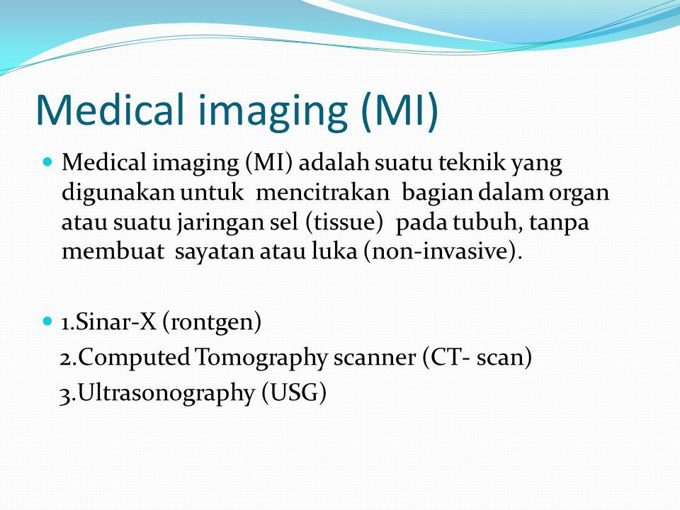 Medical imaging (MI) Medical imaging (MI) adalah suatu teknik yang digunakan untuk mencitrakan bagian dalam organ atau suatu jaringan sel (tissue) pad